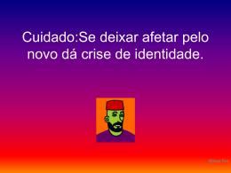 Cuidado:Se deixar afetar pelo novo dá crise de identidade.