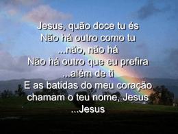 Jesus, quão doce tu és Não há outro como tu ...não, não há Não há