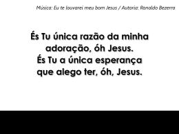 És Tu única razão da minha adoração, óh Jesus És Tu a única
