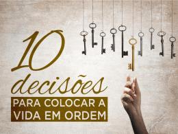 10 DECISÕES PARA COLOCAR SUA VIDA EM ORDEM