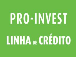 PRO-INVEST - Linha de Crédito clique para ver a apresentação