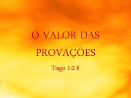 O VALOR DAS PROVAÇÕES Tiago 1:2-8