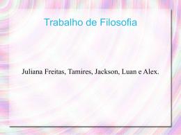 Trabalho de Filosofia Juliana Freitas, Tamires, Jackson, Luan e Alex