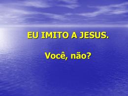 Eu imito a Jesus. Você, não?