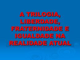 A Trilogia, Liberdade, Fraternidade e Igualdade