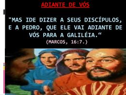 """ADIANTE DE VÓS """"Mas ide dizer a seus discípulos, e a Pedro, que"""