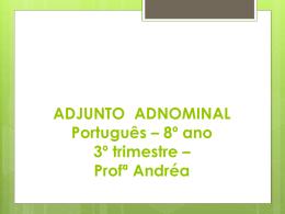 ADJUNTO ADNOMINAL Português * 8º ano 3º trimestre * Profª Andréa