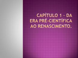 Capítulo 1 * da era pré-científica ao Renascimento.