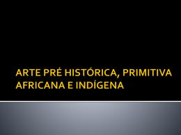 ARTE PRÉ HISTÓRICA, PRIMITIVA AFRICANA E INDÍGENA
