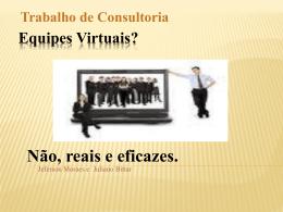 Trabalho de Consultoria Equipes Virtuais? Não, reais e eficazes.