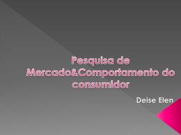 Pesquisa de Mercado&Comportamento do consumidor Deise Elen