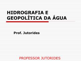 HIDROGRAFIA E GEOPOLÍTICA DA ÁGUA Prof. Jutorides